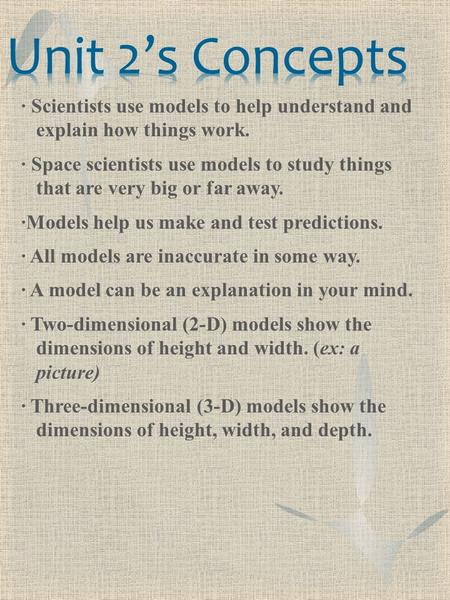 ∙ Scientists use models to help understand and explain how things work. ∙ Space scientists use models to study things that are very big or far away. ∙Models.