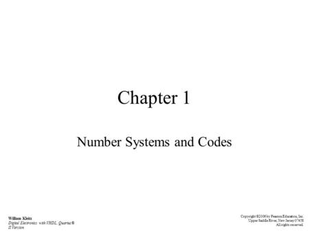 Chapter 1 Number Systems and Codes William Kleitz Digital Electronics with VHDL, Quartus® II Version Copyright ©2006 by Pearson Education, Inc. Upper Saddle.