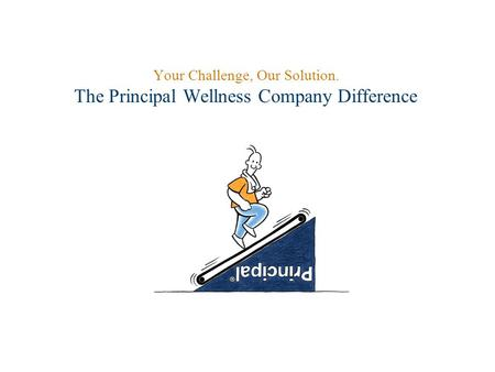 Your Challenge, Our Solution. The Principal Wellness Company Difference.