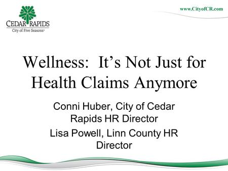 Wellness: It's Not Just for Health Claims Anymore Conni Huber, City of Cedar Rapids HR Director Lisa Powell, Linn County HR Director.