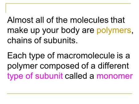 Almost all of the molecules that make up your body are polymers, chains of subunits. Each type of macromolecule is a polymer composed of a different type.
