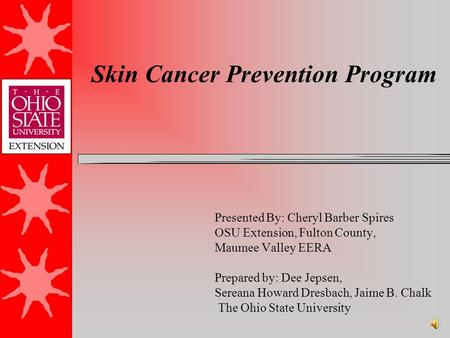 Skin Cancer Prevention Program Presented By: Cheryl Barber Spires OSU Extension, Fulton County, Maumee Valley EERA Prepared by: Dee Jepsen, Sereana Howard.
