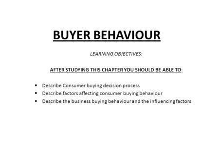 BUYER BEHAVIOUR LEARNING OBJECTIVES: AFTER STUDYING THIS CHAPTER YOU SHOULD BE ABLE TO:  Describe Consumer buying decision process  Describe factors.