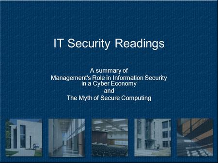 IT Security Readings A summary of Management's Role in Information Security in a Cyber Economy and The Myth of Secure Computing.