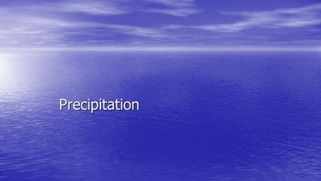 Precipitation. Precipitation Formation Requires Requires –condensation nuclei (solid particles) –saturation (air at dew point) Result is temperature dependent.