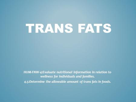 TRANS FATS HUM-FNW-4:Evaluate nutritional information in relation to wellness for individuals and families. 4.5:Determine the allowable amount of trans.
