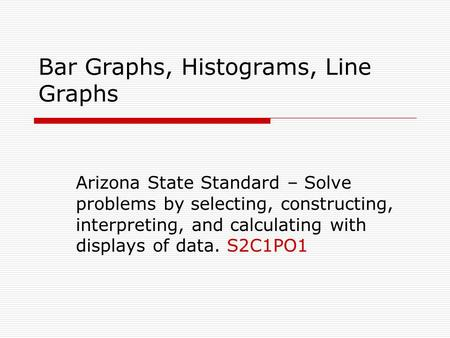Bar Graphs, Histograms, Line Graphs Arizona State Standard – Solve problems by selecting, constructing, interpreting, and calculating with displays of.