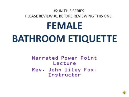 FEMALE BATHROOM ETIQUETTE Narrated Power Point Lecture Rev. John Wiley Fox, Instructor #2 IN THIS SERIES PLEASE REVIEW #1 BEFORE REVIEWING THIS ONE.