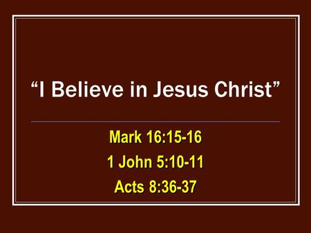 """I Believe in Jesus Christ"" Mark 16:15-16 1 John 5:10-11 Acts 8:36-37 Mark 16:15-16 1 John 5:10-11 Acts 8:36-37."