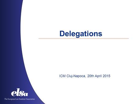 Delegations ICM Cluj-Napoca, 20th April 2015. The European Law Students' Association Albania ˙ Austria ˙ Azerbaijan ˙ Belgium ˙ Bosnia and Herzegovina.