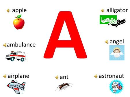 A apple alligator angel ambulance airplane astronaut ant.