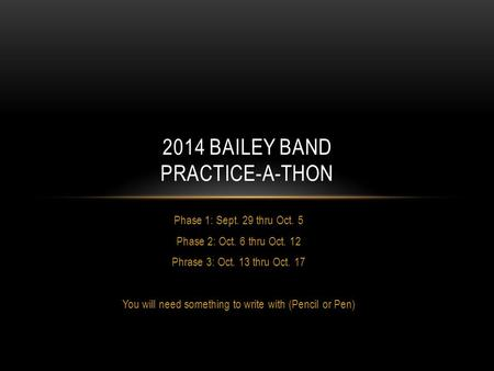 Phase 1: Sept. 29 thru Oct. 5 Phase 2: Oct. 6 thru Oct. 12 Phrase 3: Oct. 13 thru Oct. 17 You will need something to write with (Pencil or Pen) 2014 BAILEY.