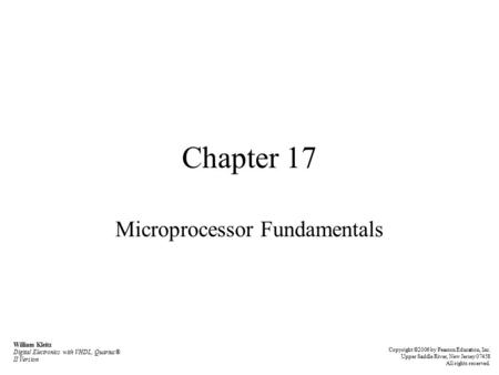 Chapter 17 Microprocessor Fundamentals William Kleitz Digital Electronics with VHDL, Quartus® II Version Copyright ©2006 by Pearson Education, Inc. Upper.