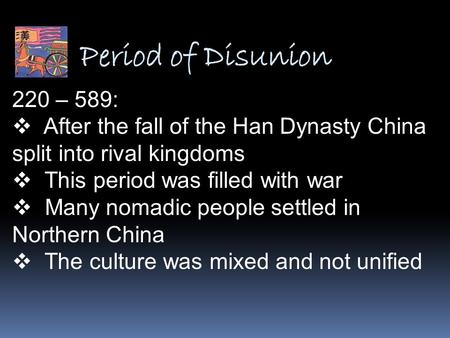 Period of Disunion 220 – 589: After the fall of the Han Dynasty China split into rival kingdoms This period was filled with war Many nomadic people settled.