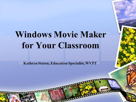 Windows Movie Maker for Your Classroom Kathryn Staton, Education Specialist, WVPT.