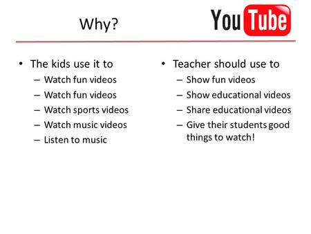 Why? The kids use it to – Watch fun videos – Watch sports videos – Watch music videos – Listen to music Teacher should use to – Show fun videos – Show.