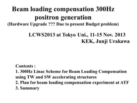 Beam loading compensation 300Hz positron generation (Hardware Upgrade ??? Due to present Budget problem) LCWS2013 at Tokyo Uni., 11-15 Nov. 2013 KEK, Junji.