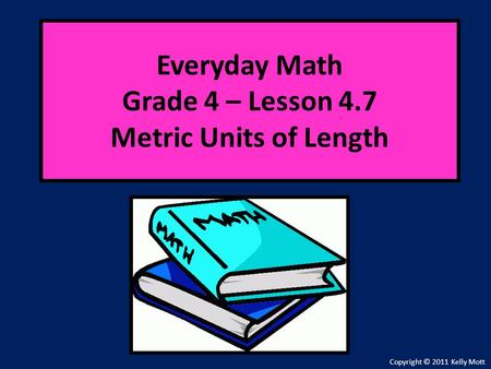 Everyday Math Grade 4 – Lesson 4.7 Metric Units of Length Copyright © 2011 Kelly Mott.