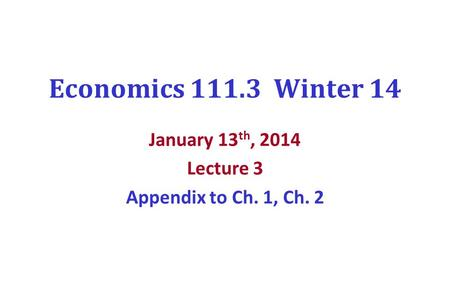 Economics 111.3 Winter 14 January 13 th, 2014 Lecture 3 Appendix to Ch. 1, Ch. 2.