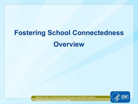 Fostering School Connectedness Overview National Center for Chronic Disease Prevention and Health Promotion Division of Adolescent and School Health.
