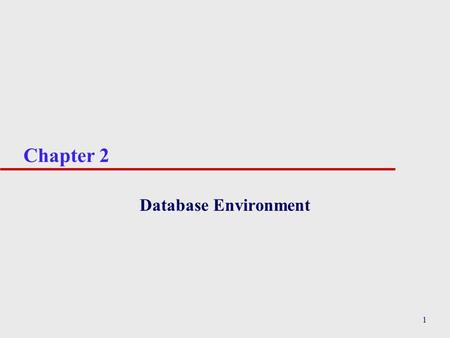 1 Chapter 2 Database Environment. 2 Chapter 2 - Objectives u Purpose of three-level database architecture. u Contents of external, conceptual, and internal.