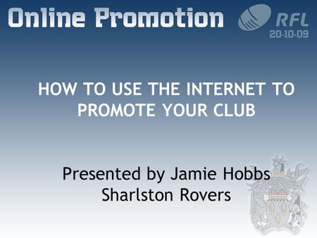 HOW TO USE THE INTERNET TO PROMOTE YOUR CLUB Presented by Jamie Hobbs Sharlston Rovers.
