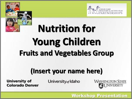 Nutrition for Young Children Fruits and Vegetables Group (Insert your name here) Workshop Presentation.