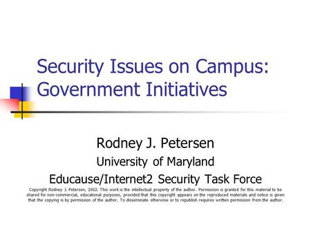 Security Issues on Campus: Government Initiatives Rodney J. Petersen University of Maryland Educause/Internet2 Security Task Force Copyright Rodney J.