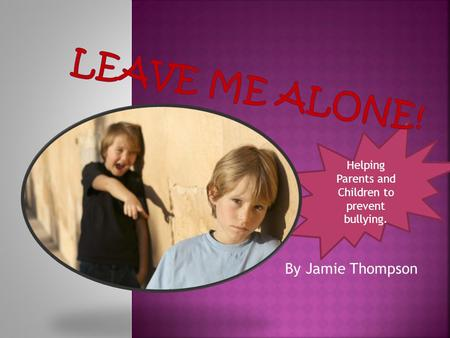 Helping Parents and Children to prevent bullying. By Jamie Thompson.