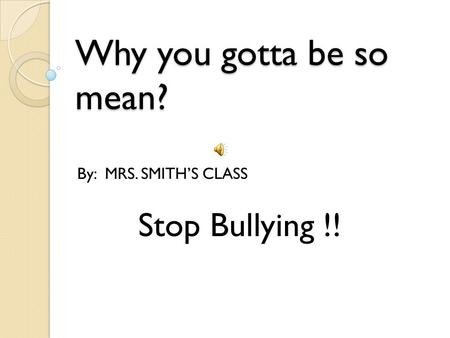 Why you gotta be so mean? By: MRS. SMITH'S CLASS Stop Bullying !!