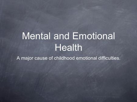 Mental and Emotional Health A major cause of childhood emotional difficulties.