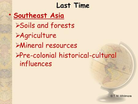 © T. M. Whitmore Last Time Southeast Asia  Soils and forests  Agriculture  Mineral resources  Pre-colonial historical-cultural influences.