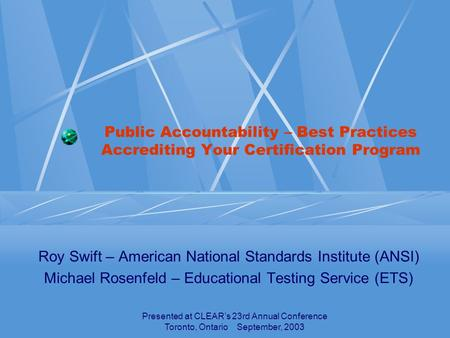Presented at CLEAR's 23rd Annual Conference Toronto, Ontario September, 2003 Public Accountability – Best Practices Accrediting Your Certification Program.