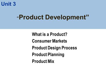 """ Product Development"" What is a Product? Consumer Markets Product Design Process Product Planning Product Mix Unit 3."