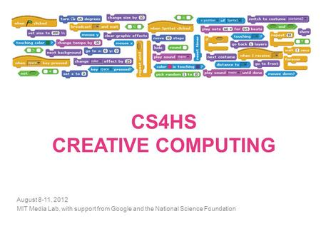 CS4HS CREATIVE COMPUTING August 8-11, 2012 MIT Media Lab, with support from Google and the National Science Foundation.
