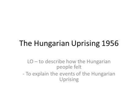 The Hungarian Uprising 1956 LO – to describe how the Hungarian people felt - To explain the events of the Hungarian Uprising.