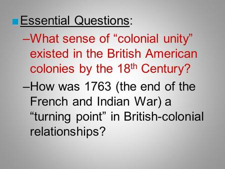 "■Essential Questions ■Essential Questions: –What sense of ""colonial unity"" existed in the British American colonies by the 18 th Century? –How was 1763."