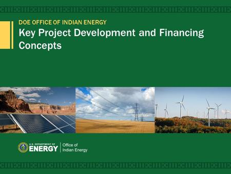 DOE OFFICE OF INDIAN ENERGY Key Project Development and Financing Concepts 1.