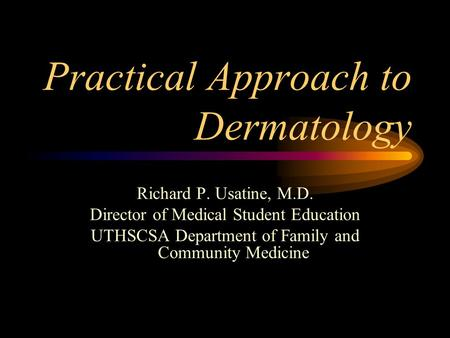 Practical Approach to Dermatology Richard P. Usatine, M.D. Director of Medical Student Education UTHSCSA Department of Family and Community Medicine.