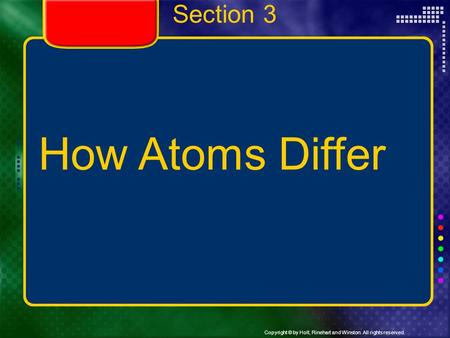 Copyright © by Holt, Rinehart and Winston. All rights reserved. Section 3 How Atoms Differ.