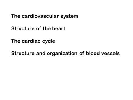 The cardiovascular system Structure of the heart The cardiac cycle Structure and organization of blood vessels.