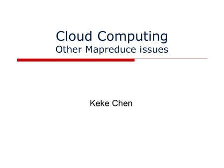 Cloud Computing Other Mapreduce issues Keke Chen.