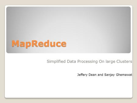MapReduce Simplified Data Processing On large Clusters Jeffery Dean and Sanjay Ghemawat.