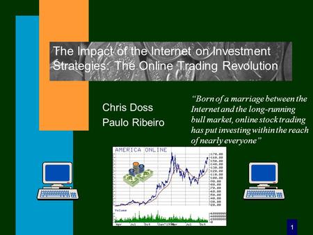 "1 The Impact of the Internet on Investment Strategies: The Online Trading Revolution Chris Doss Paulo Ribeiro ""Born of a marriage between the Internet."