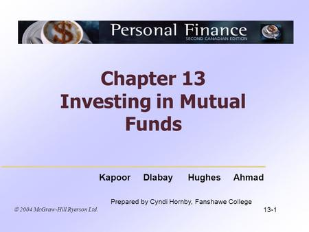  2004 McGraw-Hill Ryerson Ltd. Kapoor Dlabay Hughes Ahmad Prepared by Cyndi Hornby, Fanshawe College Chapter 13 Investing in Mutual Funds 13-1.
