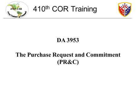 410th CSB DA 3953 The Purchase Request and Commitment (PR&C) 410 th COR Training.