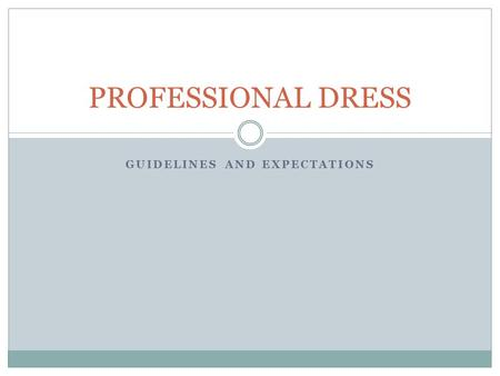 GUIDELINES AND EXPECTATIONS PROFESSIONAL DRESS. GENERAL RULES TO FOLLOW No jeans No athletic shoes Skirts and dresses should be appropriate length Girls: