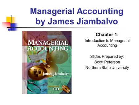 Managerial Accounting by James Jiambalvo Chapter 1: Introduction to Managerial Accounting Slides Prepared by: Scott Peterson Northern State University.