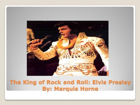 The King of Rock and Roll: Elvis Presley By: Marquis Horne.