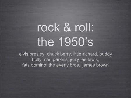 Rock & roll: the 1950's elvis presley, chuck berry, little richard, buddy holly, carl perkins, jerry lee lewis, fats domino, the everly bros., james brown.